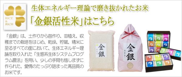 「金銀活性米」は、土作りから苗作り、田植え、収 穫までの栽培をはじめ、乾燥、貯蔵、精米に 至るすべての面において、生体エネルギー理 論を取り入れた「生態系生体システムプログ ラム農法」を用い、少しの手間も惜しまずに 作られた、愛情のたっぷり詰まった高品質の お米です。