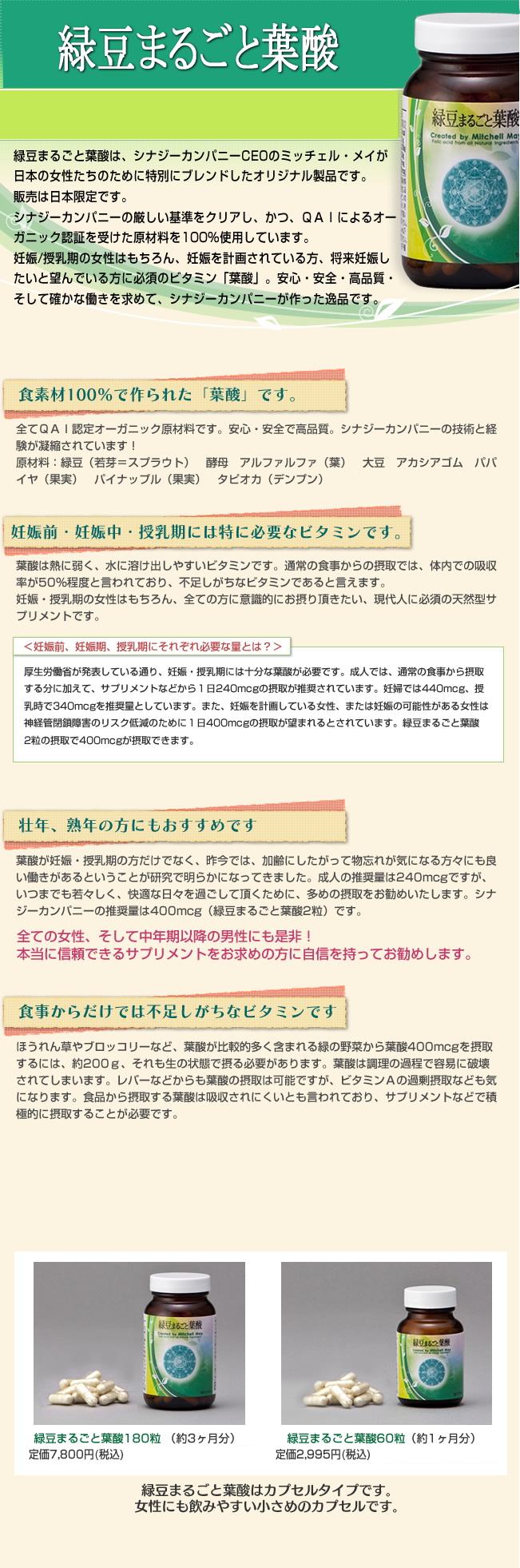 「緑豆まるごと葉酸」は、シナジーカンパニーCEOのミッチェル・メイが、日本の女性達のために特別にブレンドしたオリジナル製品です。妊娠・授乳期の女性はもちろん、妊娠を計画されている方、将来妊娠したいと望んでいる方に必須のビタミン「葉酸」。安心・安全・高品質・そして確かな働きを求めてシナジーカンパニーが作った逸品です。